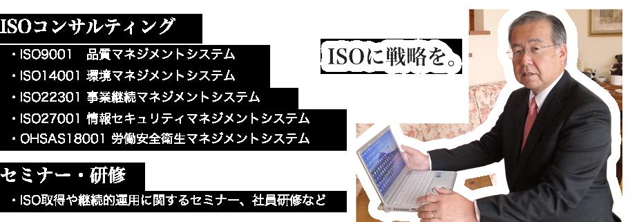 ISOコンサルティング(ISO9001 品質マネジメントシステム、ISO14001 環境マネジメントシステム、ISO22301 事業継続マネジメントシステム、ISO27001 情報セキュリティマネジメントシステム、OHSAS18001 労働安全衛生マネジメントシステム) セミナー・研修